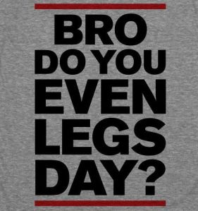 Bro Do You Even Legs Day?